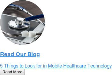 Read Our Blog  5 Things to Look for in Mobile Healthcare Technology Read More